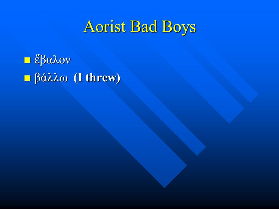 Aorist Bad Boys ἔ βαλον ἔ βαλον βάλλω (I threw) βάλλω (I threw)
