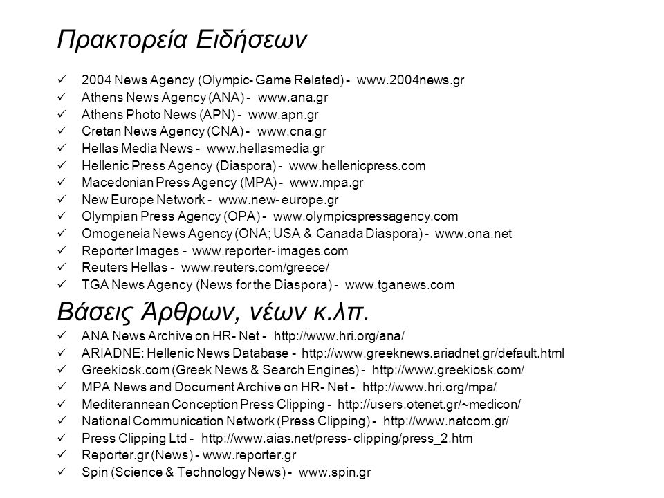 Πρακτορεία Ειδήσεων 2004 News Agency (Olympic- Game Related) - www.2004news.gr Athens News Agency (ANA) - www.ana.gr Athens Photo News (APN) - www.apn.gr Cretan News Agency (CNA) - www.cna.gr Hellas Media News - www.hellasmedia.gr Hellenic Press Agency (Diaspora) - www.hellenicpress.com Macedonian Press Agency (MPA) - www.mpa.gr New Europe Network - www.new- europe.gr Olympian Press Agency (OPA) - www.olympicspressagency.com Omogeneia News Agency (ONA; USA & Canada Diaspora) - www.ona.net Reporter Images - www.reporter- images.com Reuters Hellas - www.reuters.com/greece/ TGA News Agency (News for the Diaspora) - www.tganews.com Βάσεις Άρθρων, νέων κ.λπ.