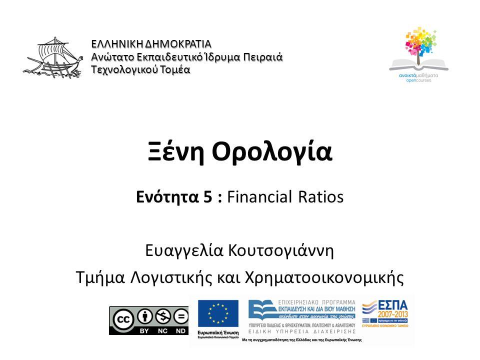 Ξένη Ορολογία Ενότητα 5 : Financial Ratios Ευαγγελία Κουτσογιάννη Τμήμα Λογιστικής και Χρηματοοικονομικής ΕΛΛΗΝΙΚΗ ΔΗΜΟΚΡΑΤΙΑ Ανώτατο Εκπαιδευτικό Ίδρυμα Πειραιά Τεχνολογικού Τομέα