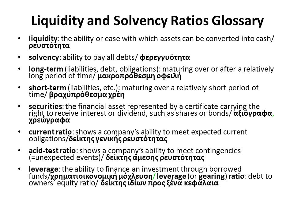 Liquidity and Solvency Ratios Glossary liquidity: the ability or ease with which assets can be converted into cash/ ρευστότητα solvency: ability to pa