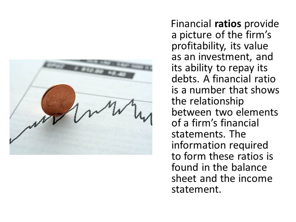 Financial ratios provide a picture of the firm's profitability, its value as an investment, and its ability to repay its debts. A financial ratio is a