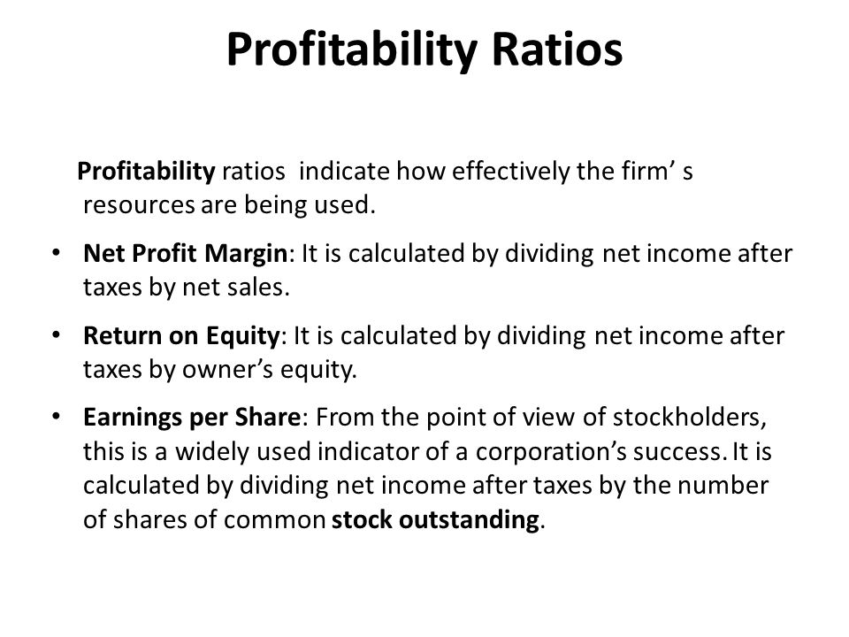 Profitability Ratios Glossary ratio: it expresses a mathematical relation between two quantities (usually expressed as a quotient)/ λόγος, συντελεστής profitability: the state or condition of yielding profit or gain αποδοτικότητα net profit margin: return on sales/περιθώριο καθαρού κέρδους return on equity: the yield, revenue, or profit accruing from an investment/απόδοση μετοχικού κεφαλαίου earnings per share: determines the size of dividend that a company can pay its shareholders/απόδοση ανα μετοχή outstanding stock: publicly issued and sold, or in circulation/ μετοχές σε κυκλοφορία
