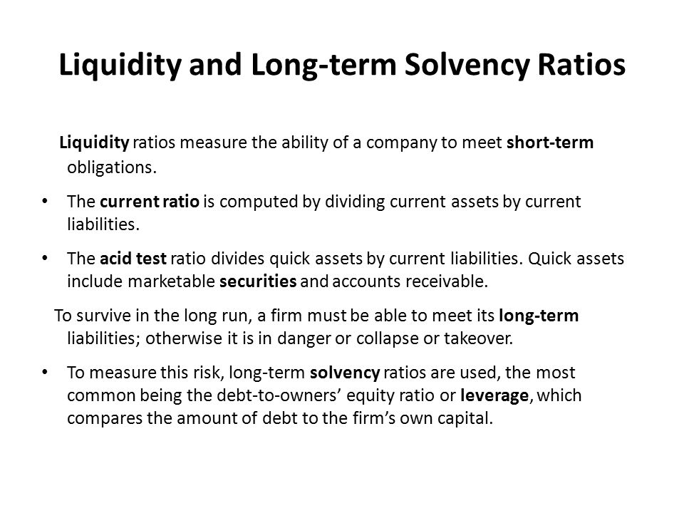 Liquidity and Solvency Ratios Glossary liquidity: the ability or ease with which assets can be converted into cash/ ρευστότητα solvency: ability to pay all debts/ φερεγγυότητα long-term (liabilities, debt, obligations): maturing over or after a relatively long period of time/ μακροπρόθεσμη οφειλή short-term (liabilities, etc.): maturing over a relatively short period of time/ βραχυπρόθεσμα χρέη securities: the financial asset represented by a certificate carrying the right to receive interest or dividend, such as shares or bonds/ αξιόγραφα, χρεώγραφα current ratio: shows a company's ability to meet expected current obligations/δείκτης γενικής ρευστότητας acid-test ratio: shows a company's ability to meet contingencies (=unexpected events)/ δείκτης άμεσης ρευστότητας leverage: the ability to finance an investment through borrowed funds/χρηματιοικονομική μόχλευση/ leverage (or gearing) ratio: debt to owners' equity ratio/ δείκτης ιδίων προς ξένα κεφάλαια