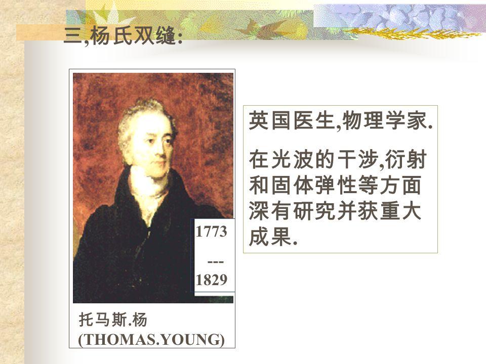 三, 杨氏双缝 : 1773 --- 1829 托马斯. 杨 (THOMAS.YOUNG) 英国医生, 物理学家. 在光波的干涉, 衍射 和固体弹性等方面 深有研究并获重大 成果.