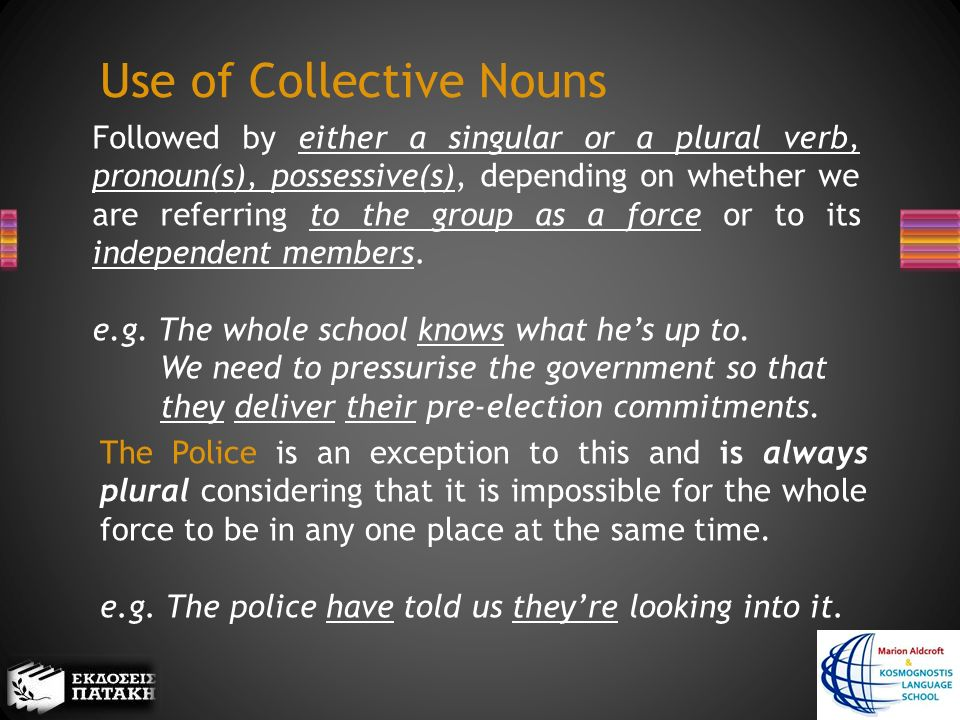 Use of Collective Nouns Followed by either a singular or a plural verb, pronoun(s), possessive(s), depending on whether we are referring to the group as a force or to its independent members.