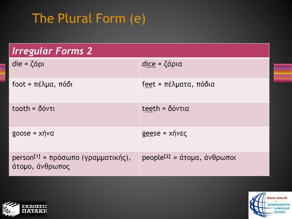 Irregular Forms 2 die = ζάριdice = ζάρια foot = πέλμα, πόδιfeet = πέλματα, πόδια tooth = δόντιteeth = δόντια goose = χήναgeese = χήνες person [1] = πρόσωπο (γραμματικής), άτομο, άνθρωπος people [2] = άτομα, άνθρωποι The Plural Form (e)