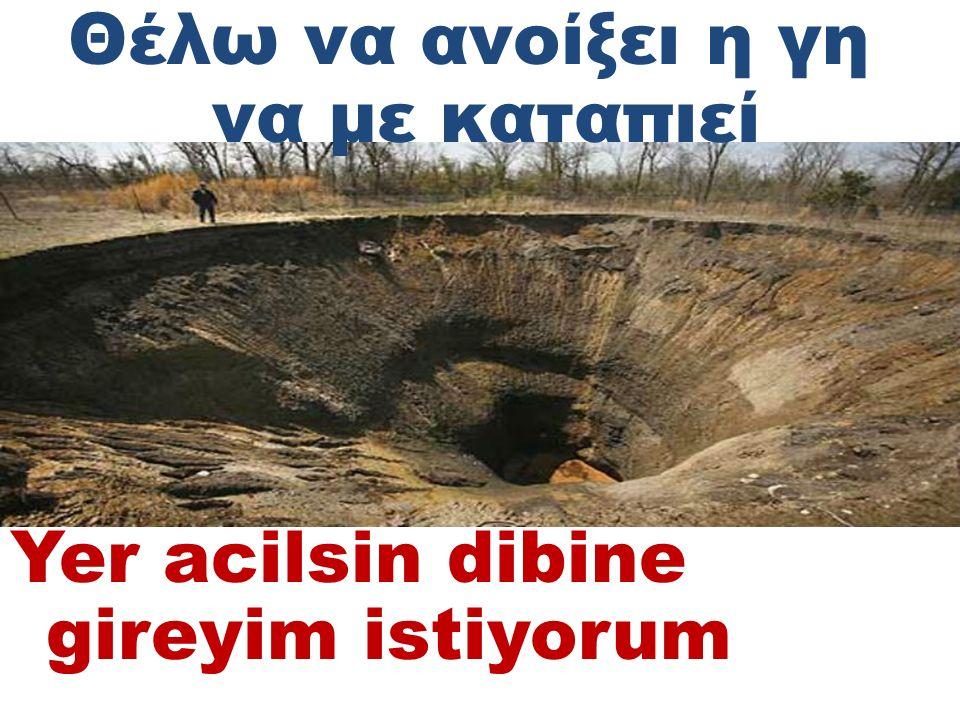 Θέλω να ανοίξει η γη να με καταπιεί Yer acilsin dibine gireyim istiyorum