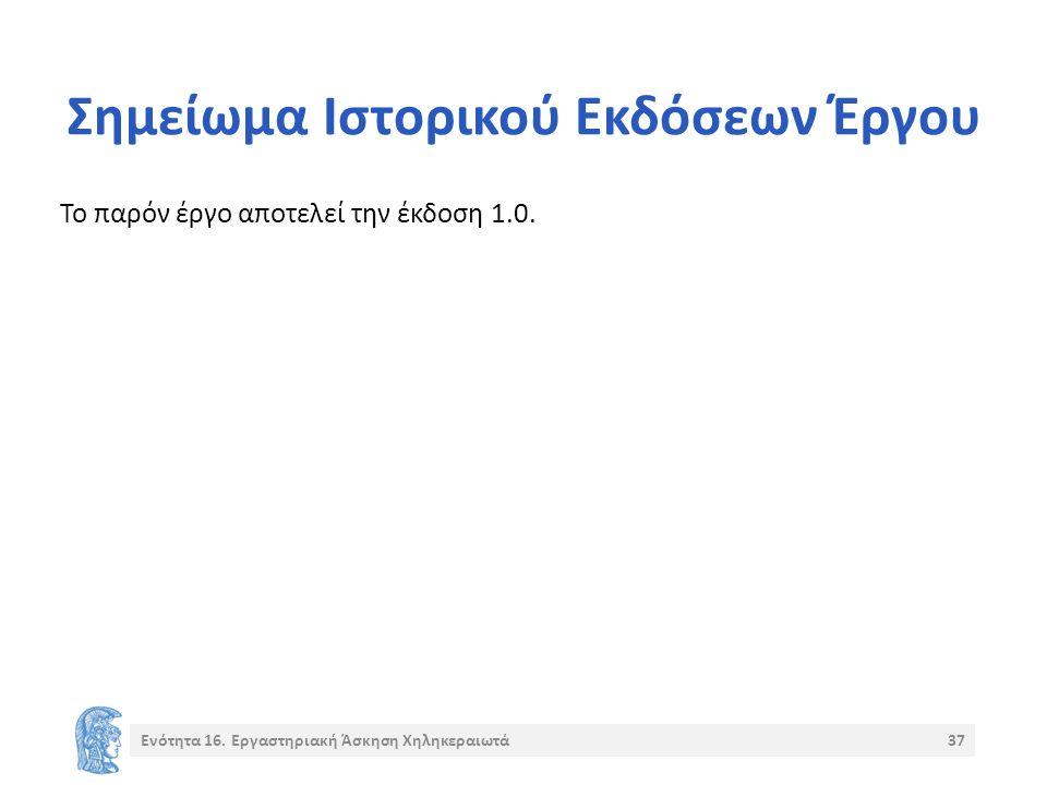Σημείωμα Ιστορικού Εκδόσεων Έργου Το παρόν έργο αποτελεί την έκδοση 1.0. Ενότητα 16. Εργαστηριακή Άσκηση Χηληκεραιωτά37