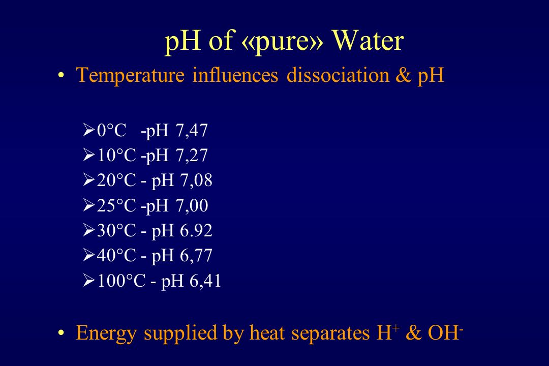 pH of «pure» Water Temperature influences dissociation & pH  0°C -pH 7,47  10°C -pH 7,27  20°C - pH 7,08  25°C -pH 7,00  30°C - pH 6.92  40°C - pH 6,77  100°C - pH 6,41 Energy supplied by heat separates H + & OH -