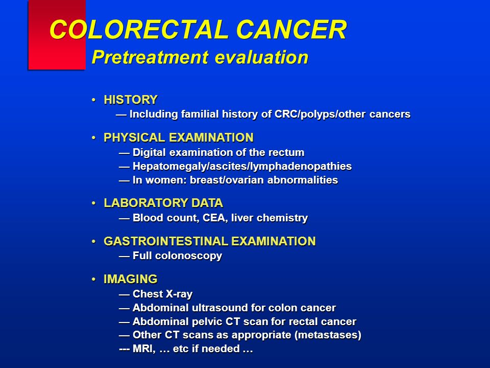 COLORECTAL CANCER Pretreatment evaluation HISTORY — Including familial history of CRC/polyps/other cancersHISTORY — Including familial history of CRC/