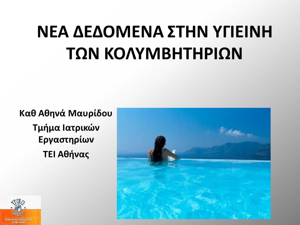 ΝΕΑ ΔΕΔΟΜΕΝΑ ΣΤΗΝ ΥΓΙΕΙΝΗ ΤΩΝ ΚΟΛΥΜΒΗΤΗΡΙΩΝ Καθ Αθηνά Μαυρίδου Τμήμα Ιατρικών Εργαστηρίων ΤΕΙ Αθήνας
