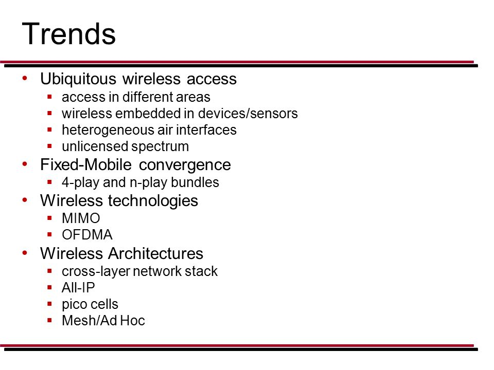 Trends Ubiquitous wireless access  access in different areas  wireless embedded in devices/sensors  heterogeneous air interfaces  unlicensed spectrum Fixed-Mobile convergence  4-play and n-play bundles Wireless technologies  MIMO  OFDMA Wireless Architectures  cross-layer network stack  All-IP  pico cells  Mesh/Ad Hoc