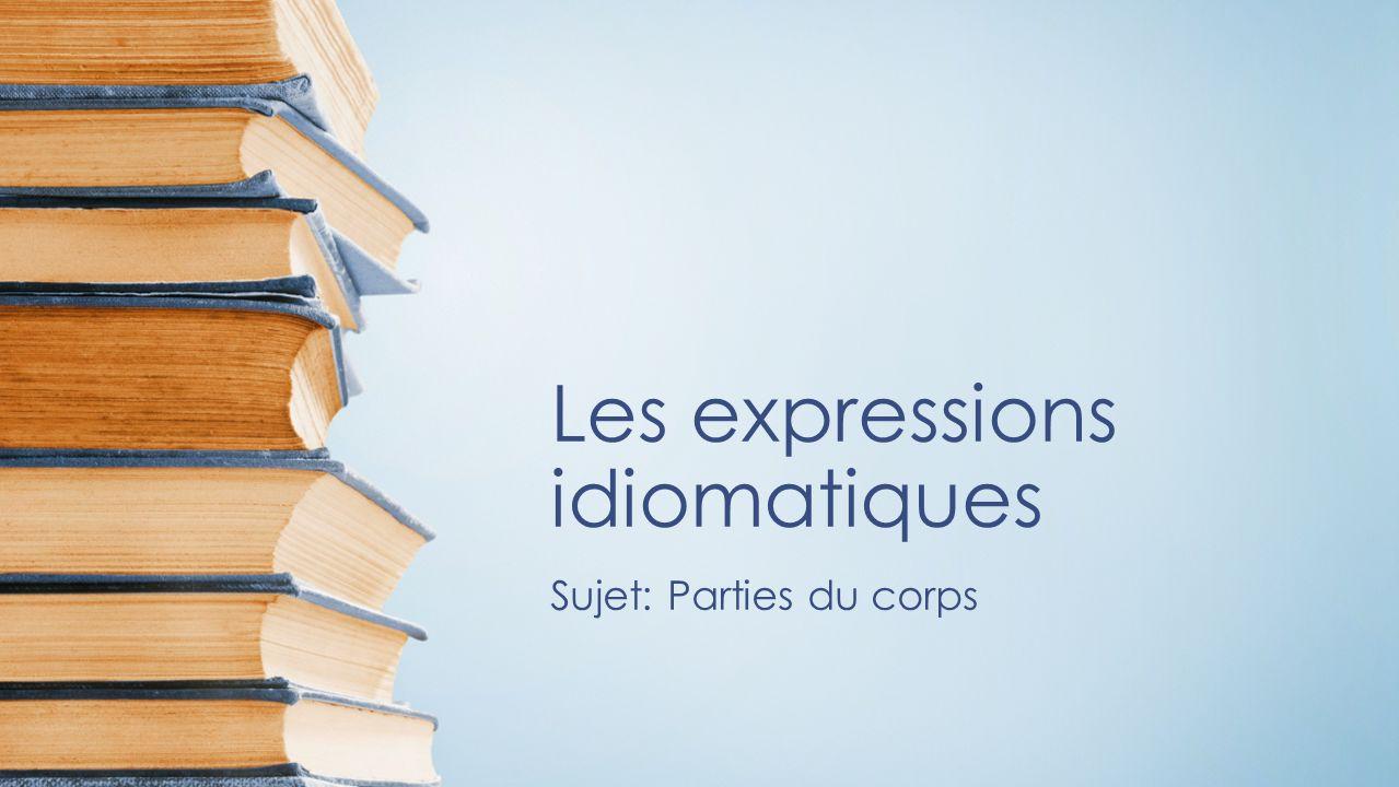 Les expressions idiomatiques Sujet: Parties du corps
