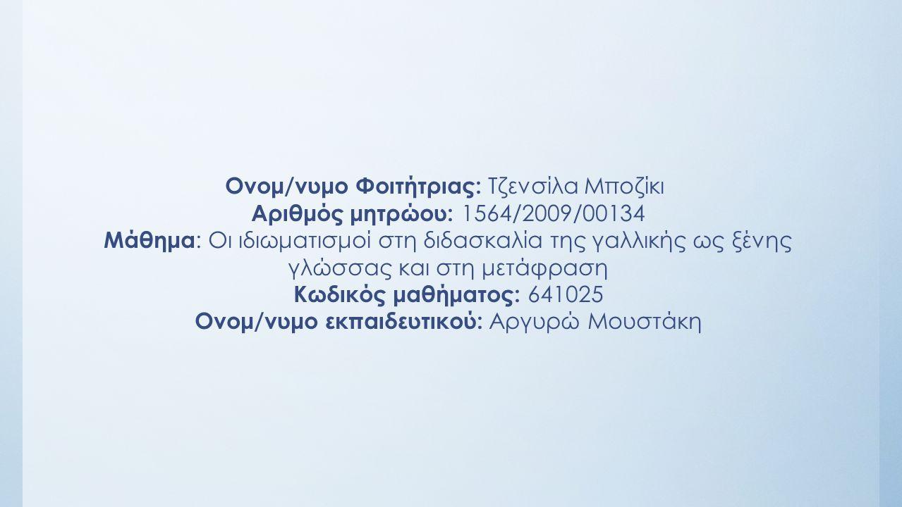 Ονομ/νυμο Φοιτήτριας: Τζενσίλα Μποζίκι Αριθμός μητρώου: 1564/2009/00134 Μάθημα : Οι ιδιωματισμοί στη διδασκαλία της γαλλικής ως ξένης γλώσσας και στη μετάφραση Κωδικός μαθήματος: 641025 Oνομ/νυμο εκπαιδευτικού: Αργυρώ Μουστάκη