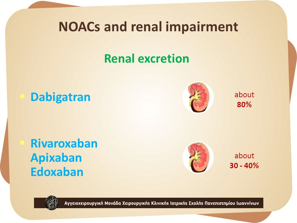 NOACs and renal impairment Renal excretion  Dabigatran  Rivaroxaban Apixaban Edoxaban about 80% about 30 - 40%