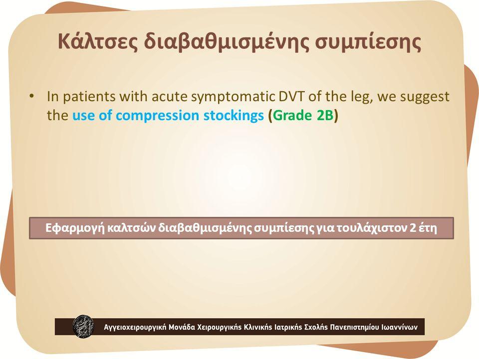 Κάλτσες διαβαθμισμένης συμπίεσης In patients with acute symptomatic DVT of the leg, we suggest the use of compression stockings (Grade 2B) Εφαρμογή καλτσών διαβαθμισμένης συμπίεσης για τουλάχιστον 2 έτη