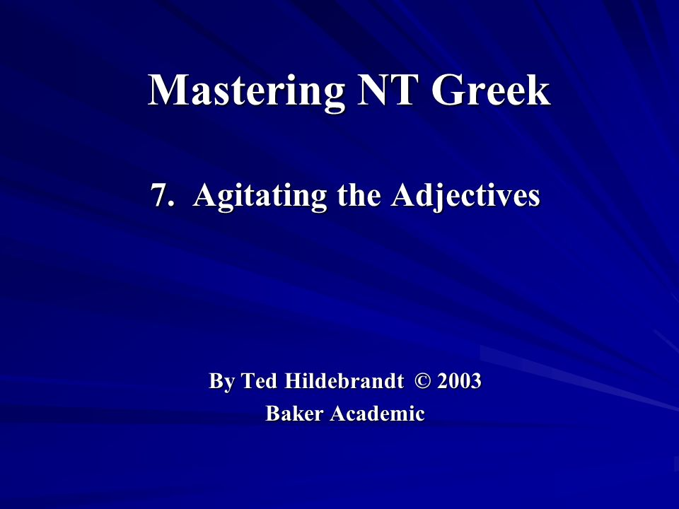 Mastering NT Greek 7. Agitating the Adjectives By Ted Hildebrandt © 2003 Baker Academic