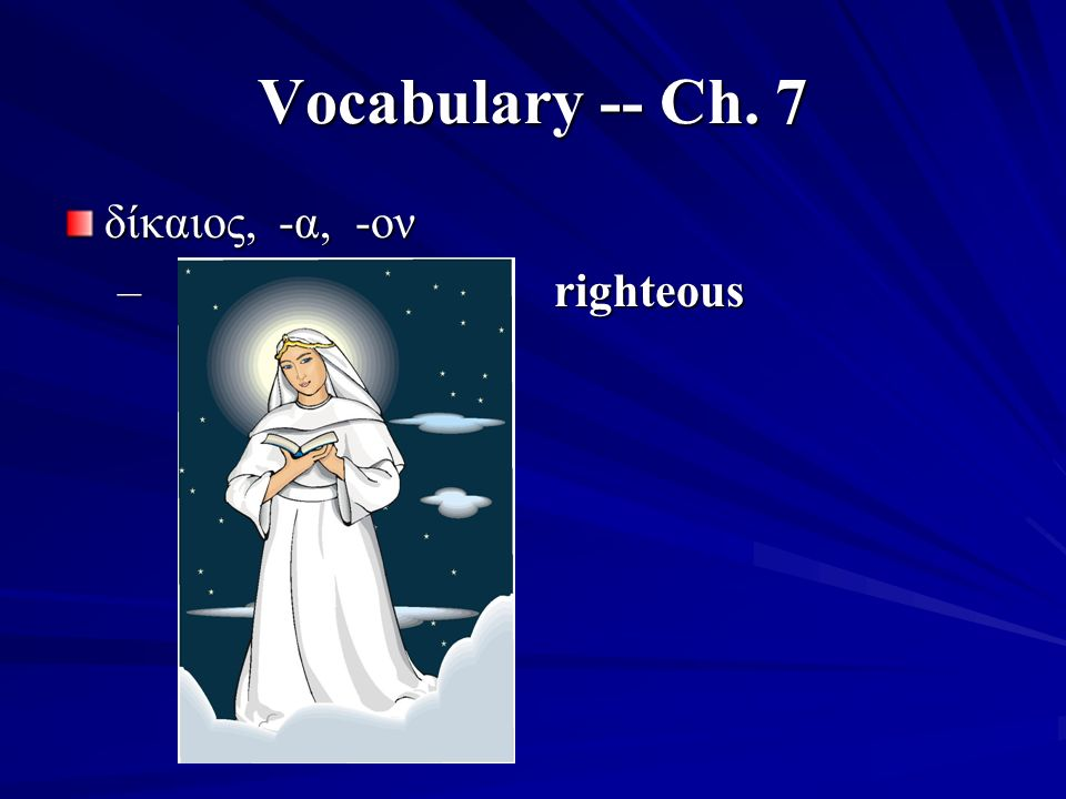 Vocabulary -- Ch. 7 δίκαιος, -α, -ον – righteous