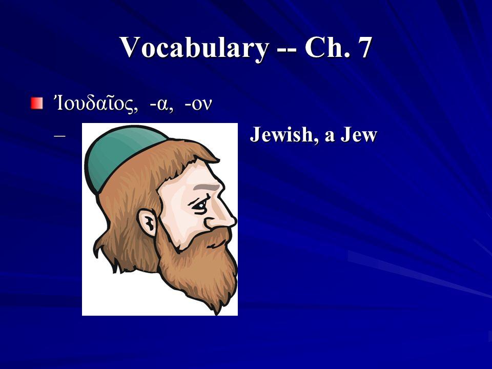 Vocabulary -- Ch. 7 Ἰ ουδα ῖ ος, -α, -ον Ἰ ουδα ῖ ος, -α, -ον – Jewish, a Jew