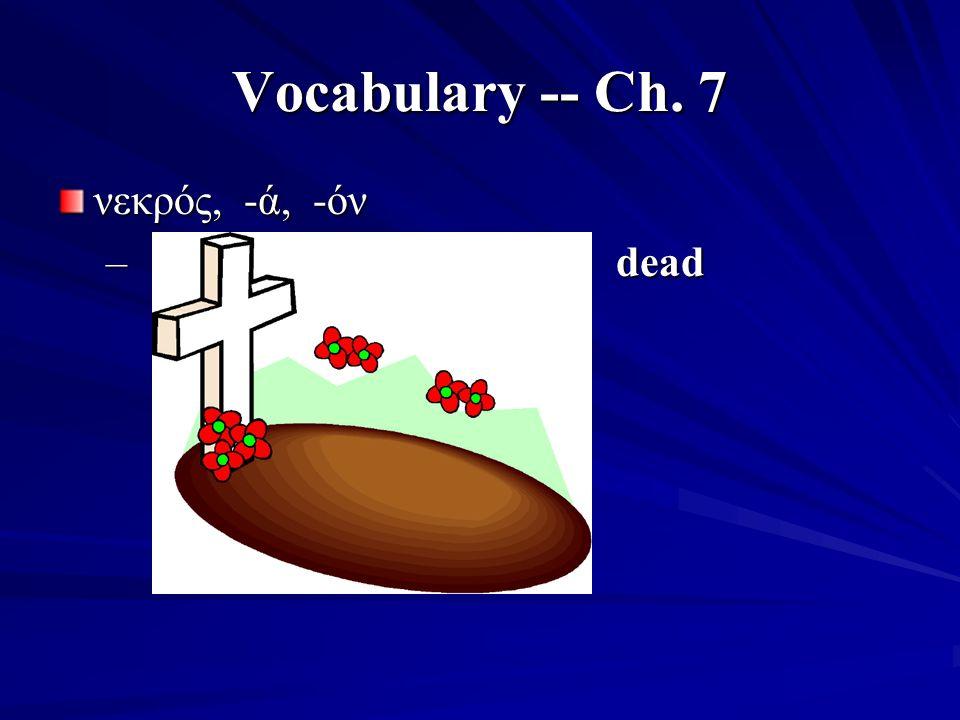 Vocabulary -- Ch. 7 νεκρός, -ά, -όν – dead