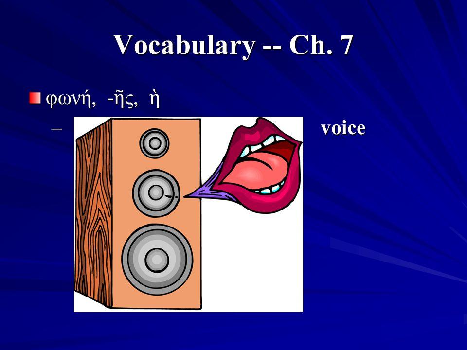 Vocabulary -- Ch. 7 φωνή, - ῆ ς, ἡ – voice
