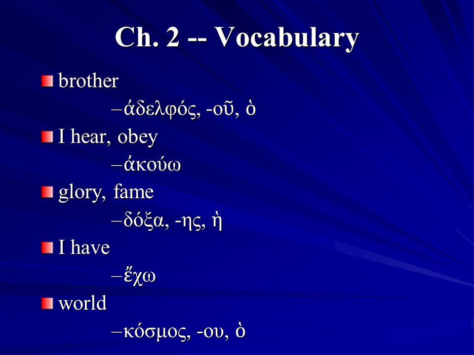Ch. 2 -- Vocabulary brother – ἀ δελφός, -ο ῦ, ὁ I hear, obey – ἀ κούω glory, fame –δόξα, -ης, ἡ I have – ἔ χω world –κόσμος, -ου, ὁ