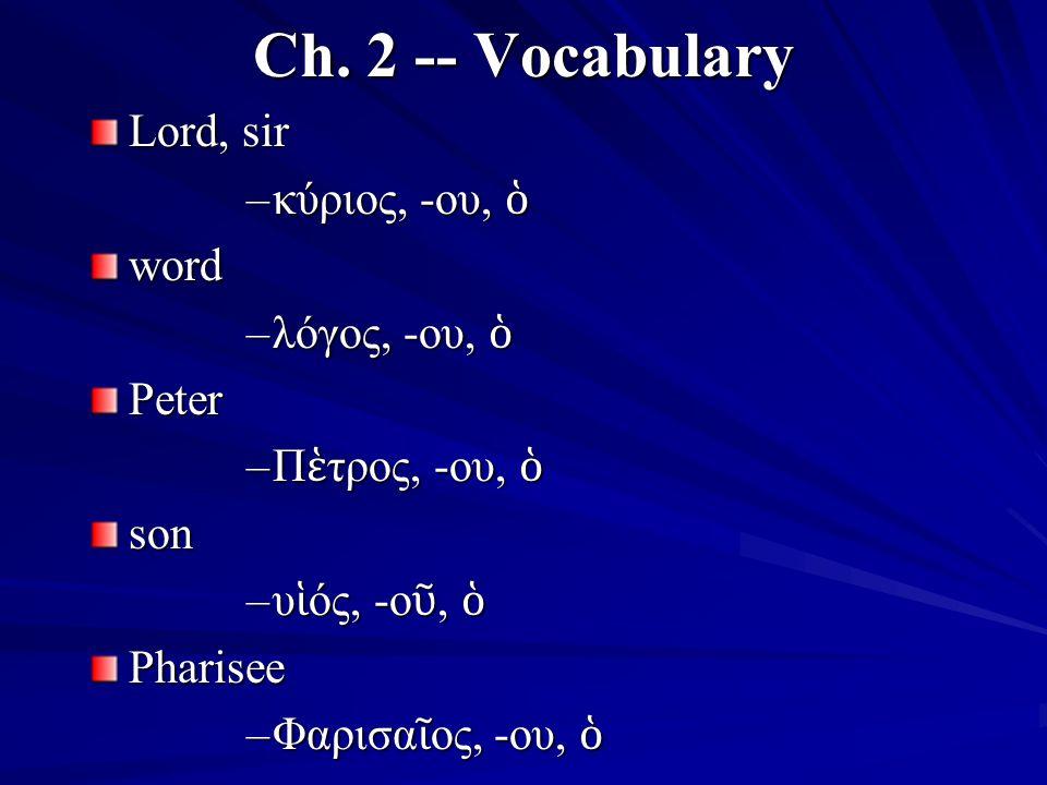 Ch. 2 -- Vocabulary Lord, sir –κύριος, -ου, ὁ word –λόγος, -ου, ὁ Peter –Π ἑ τρος, -ου, ὁ son –υ ἱ ός, -ο ῦ, ὁ Pharisee –Φαρισα ῖ ος, -ου, ὁ