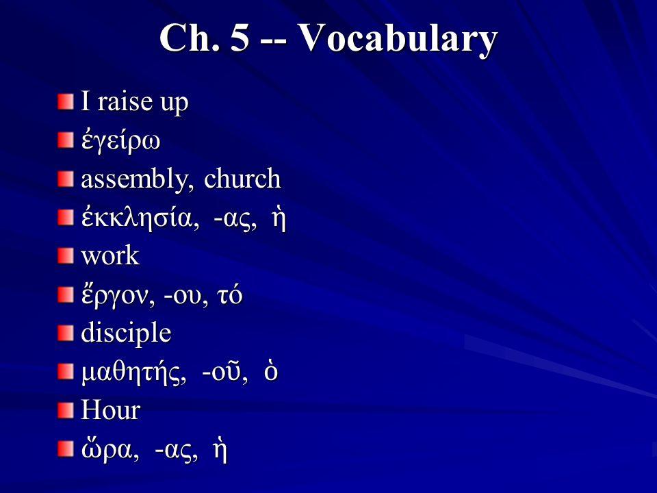 Ch. 5 -- Vocabulary I raise up ἐ γείρω assembly, church ἐ κκλησία, -ας, ἡ work ἔ ργον, -ου, τό disciple μαθητής, -ο ῦ, ὁ Hour ὥ ρα, -ας, ἡ