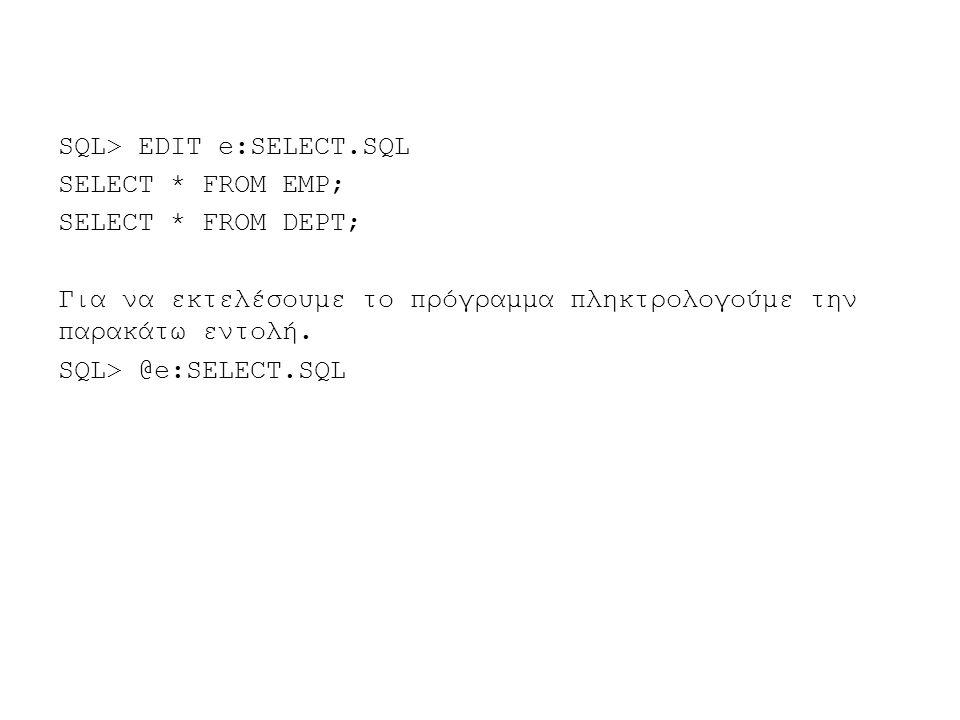 SQL> EDIT e:SELECT.SQL SELECT * FROM EMP; SELECT * FROM DEPT; Για να εκτελέσουμε το πρόγραμμα πληκτρολογούμε την παρακάτω εντολή.