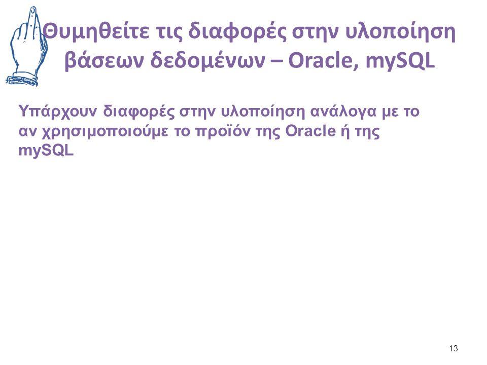 Θυμηθείτε τις διαφορές στην υλοποίηση βάσεων δεδομένων – Oracle, mySQL 13 Υπάρχουν διαφορές στην υλοποίηση ανάλογα με το αν χρησιμοποιούμε το προϊόν της Oracle ή της mySQL