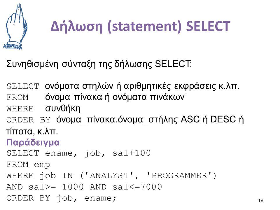 Δήλωση (statement) SELECT 18 Συνηθισμένη σύνταξη της δήλωσης SELECT: SELECT ονόματα στηλών ή αριθμητικές εκφράσεις κ.λπ.