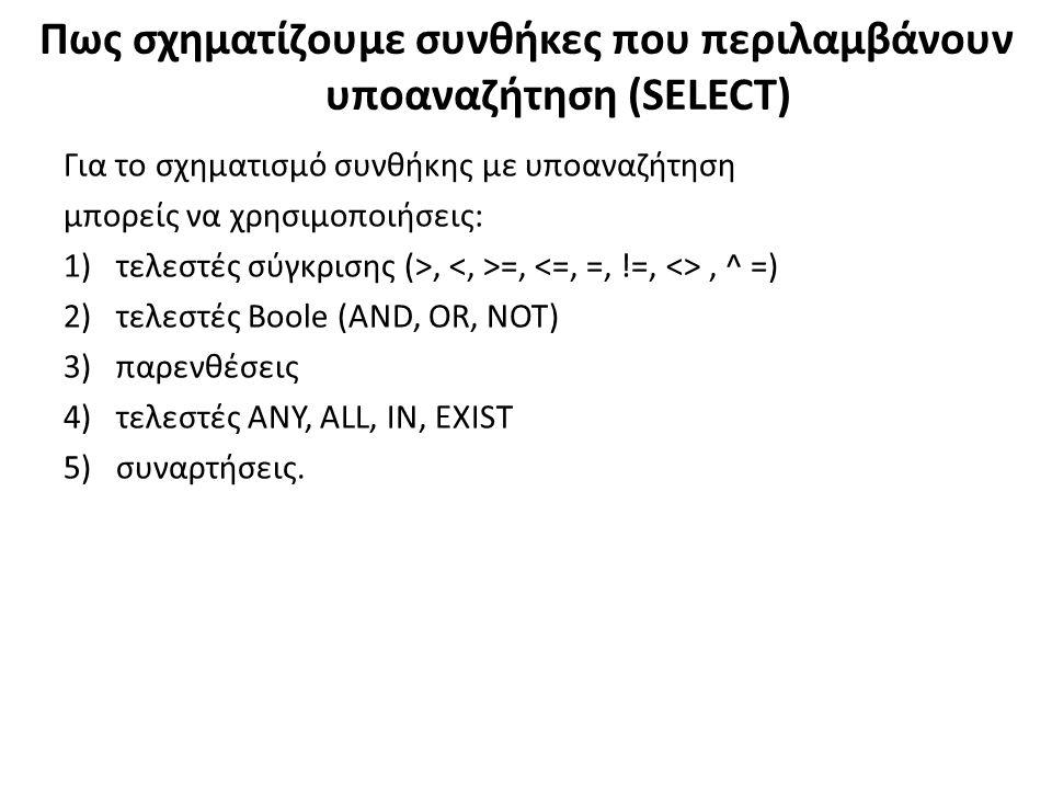 Πως σχηματίζουμε συνθήκες που περιλαμβάνουν υποαναζήτηση (SELECT) Για το σχηματισμό συνθήκης με υποαναζήτηση μπορείς να χρησιμοποιήσεις: 1)τελεστές σύγκρισης (>, =,, ^ =) 2)τελεστές Boole (AND, OR, NOT) 3)παρενθέσεις 4)τελεστές ANY, ALL, IN, EXIST 5)συναρτήσεις.