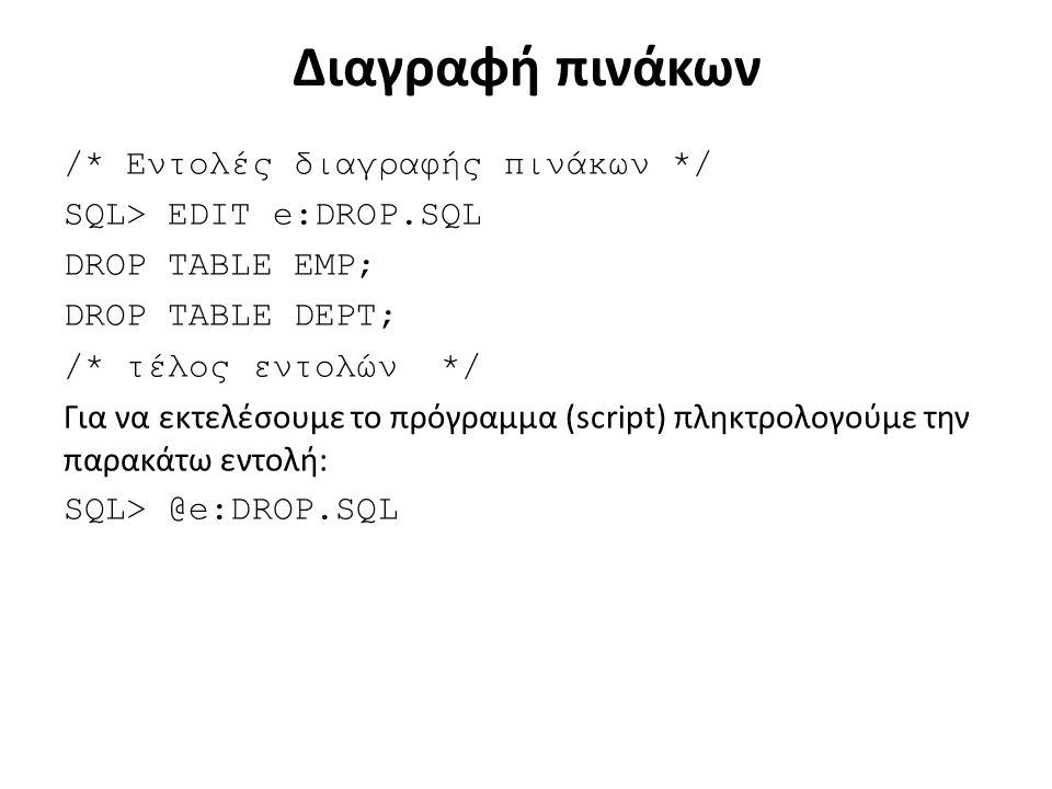 Διαγραφή πινάκων /* Εντολές διαγραφής πινάκων */ SQL> EDIT e:DROP.SQL DROP TABLE EMP; DROP TABLE DEPT; /* τέλος εντολών */ Για να εκτελέσουμε το πρόγραμμα (script) πληκτρολογούμε την παρακάτω εντολή: SQL> @e:DROP.SQL