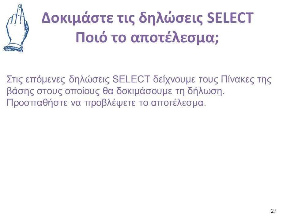 Δοκιμάστε τις δηλώσεις SELECT Ποιό το αποτέλεσμα; 27 Στις επόμενες δηλώσεις SELECT δείχνουμε τους Πίνακες της βάσης στους οποίους θα δοκιμάσουμε τη δήλωση.