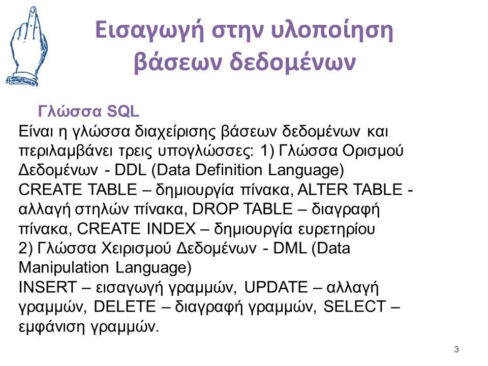 Εισαγωγή στην υλοποίηση βάσεων δεδομένων 3 Γλώσσα SQL Είναι η γλώσσα διαχείρισης βάσεων δεδομένων και περιλαμβάνει τρεις υπογλώσσες: 1) Γλώσσα Ορισμού Δεδομένων - DDL (Data Definition Language) CREATE TABLE – δημιουργία πίνακα, ALTER TABLE - αλλαγή στηλών πίνακα, DROP TABLE – διαγραφή πίνακα, CREATE INDEX – δημιουργία ευρετηρίου 2) Γλώσσα Χειρισμού Δεδομένων - DML (Data Manipulation Language) INSERT – εισαγωγή γραμμών, UPDATE – αλλαγή γραμμών, DELETE – διαγραφή γραμμών, SELECT – εμφάνιση γραμμών.