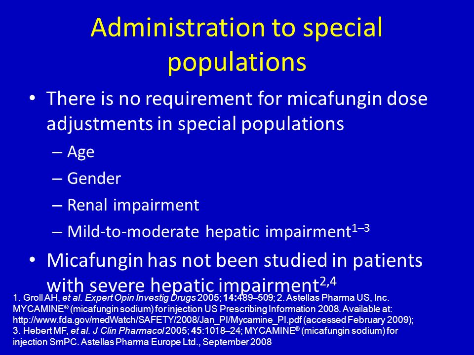 Administration to special populations There is no requirement for micafungin dose adjustments in special populations – Age – Gender – Renal impairment