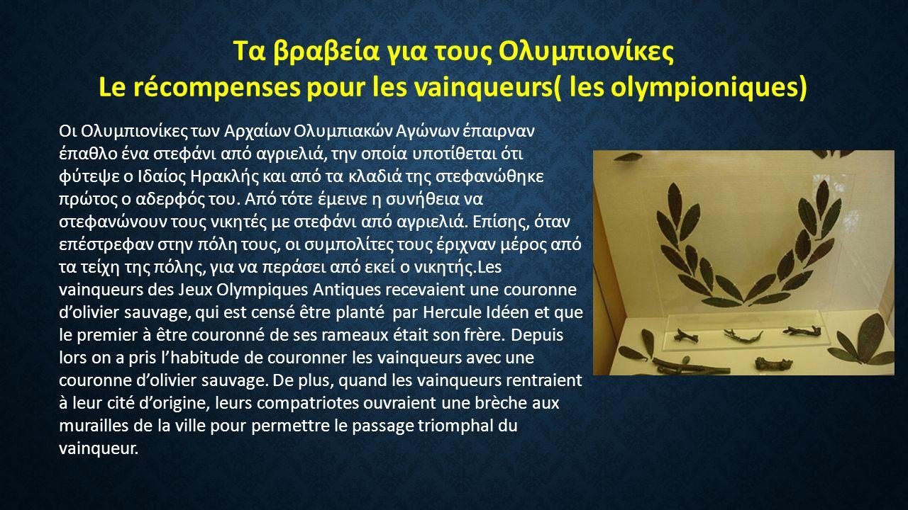 Τα βραβεία για τους Ολυμπιονίκες Le récompenses pour les vainqueurs( les olympioniques) Οι Ολυμπιονίκες των Αρχαίων Ολυμπιακών Αγώνων έπαιρναν έπαθλο ένα στεφάνι από αγριελιά, την οποία υποτίθεται ότι φύτεψε ο Ιδαίος Ηρακλής και από τα κλαδιά της στεφανώθηκε πρώτος ο αδερφός του.
