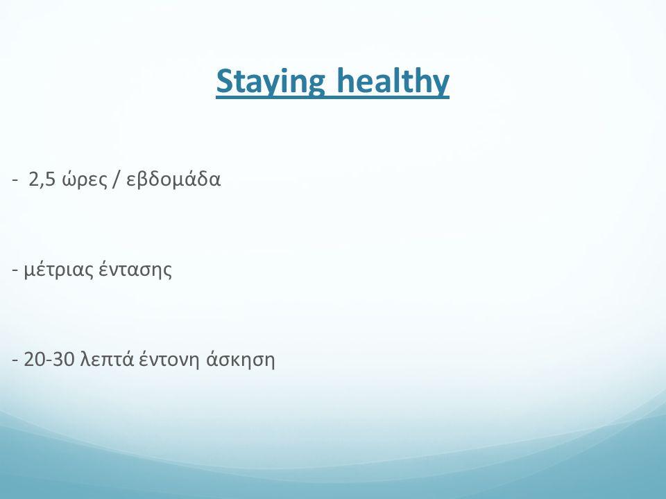 Staying healthy - 2,5 ώρες / εβδομάδα - μέτριας έντασης - 20-30 λεπτά έντονη άσκηση