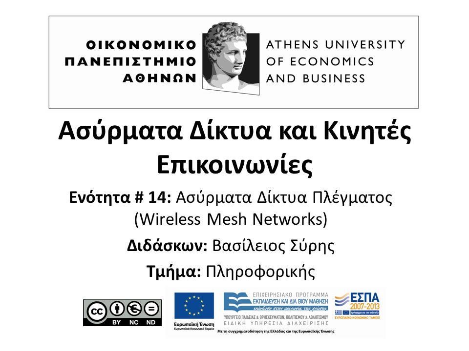 Ασύρματα Δίκτυα και Κινητές Επικοινωνίες: Ασύρματα Δίκτυα Πλέγματος (Wireless Mesh Networks) Χειμερινό Εξάμηνο 2015-16 Βασίλειος Σύρης Οικονομικό Πανεπιστήμιο Αθηνών Τμήμα Πληροφορικής