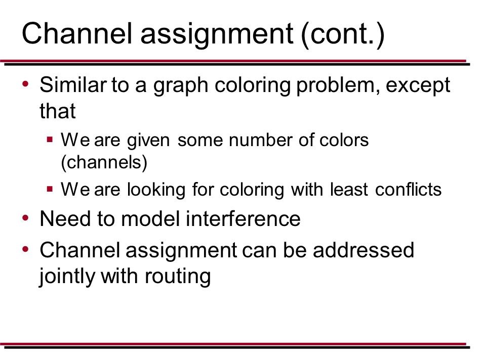Channel assignment (cont.) Similar to a graph coloring problem, except that  We are given some number of colors (channels)  We are looking for color
