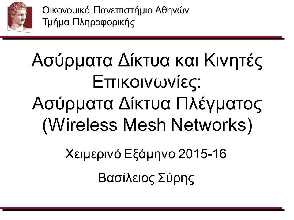 Ασύρματα Δίκτυα και Κινητές Επικοινωνίες: Ασύρματα Δίκτυα Πλέγματος (Wireless Mesh Networks) Χειμερινό Εξάμηνο 2015-16 Βασίλειος Σύρης Οικονομικό Πανε