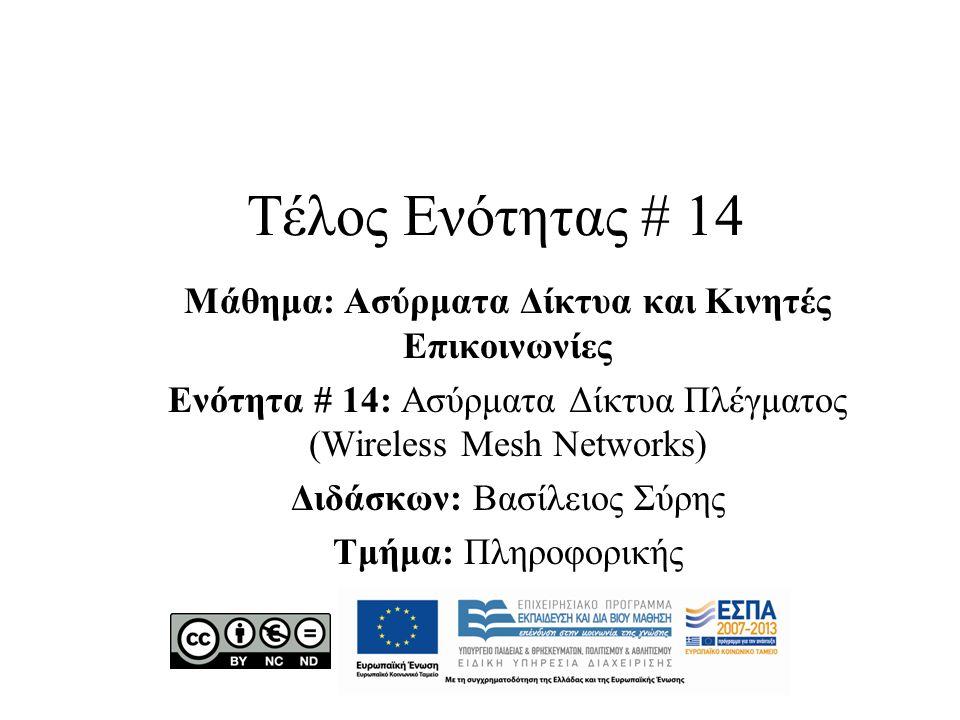Τέλος Ενότητας # 14 Μάθημα: Ασύρματα Δίκτυα και Κινητές Επικοινωνίες Ενότητα # 14: Ασύρματα Δίκτυα Πλέγματος (Wireless Mesh Networks) Διδάσκων: Βασίλε