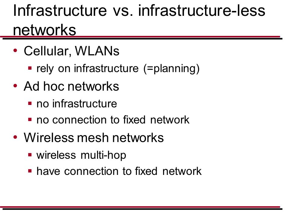 Infrastructure vs. infrastructure-less networks Cellular, WLANs  rely on infrastructure (=planning) Ad hoc networks  no infrastructure  no connecti