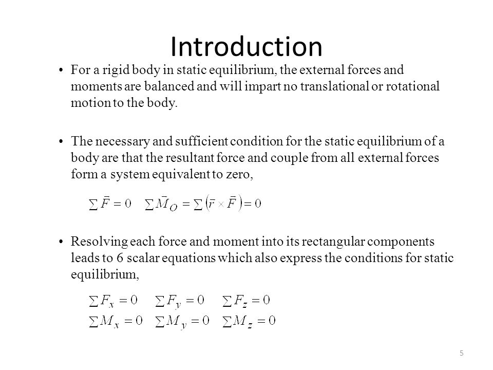 Introduction The necessary and sufficient condition for the static equilibrium of a body are that the resultant force and couple from all external forces form a system equivalent to zero, Resolving each force and moment into its rectangular components leads to 6 scalar equations which also express the conditions for static equilibrium, For a rigid body in static equilibrium, the external forces and moments are balanced and will impart no translational or rotational motion to the body.