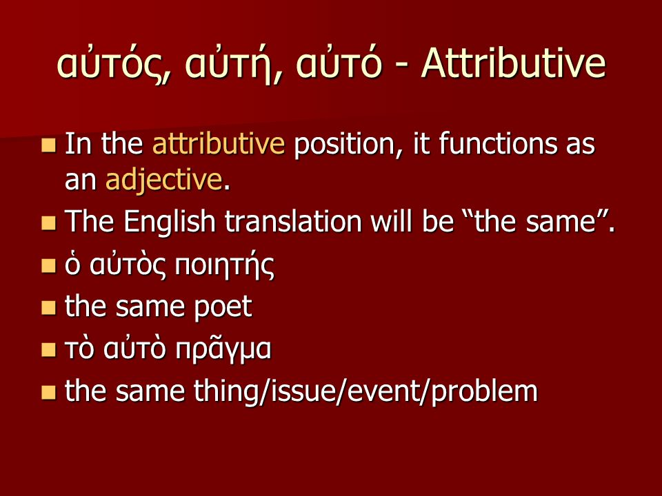 αὐτός, αὐτή, αὐτό - Attributive In the attributive position, it functions as an adjective. In the attributive position, it functions as an adjective.