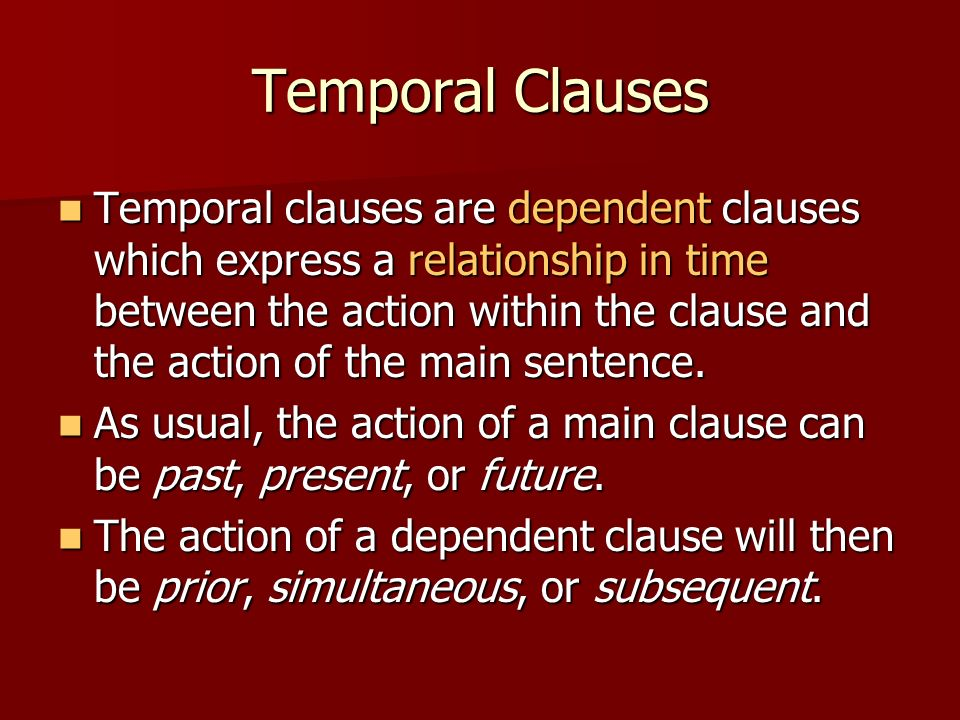 Temporal Clauses Temporal clauses are dependent clauses which express a relationship in time between the action within the clause and the action of th