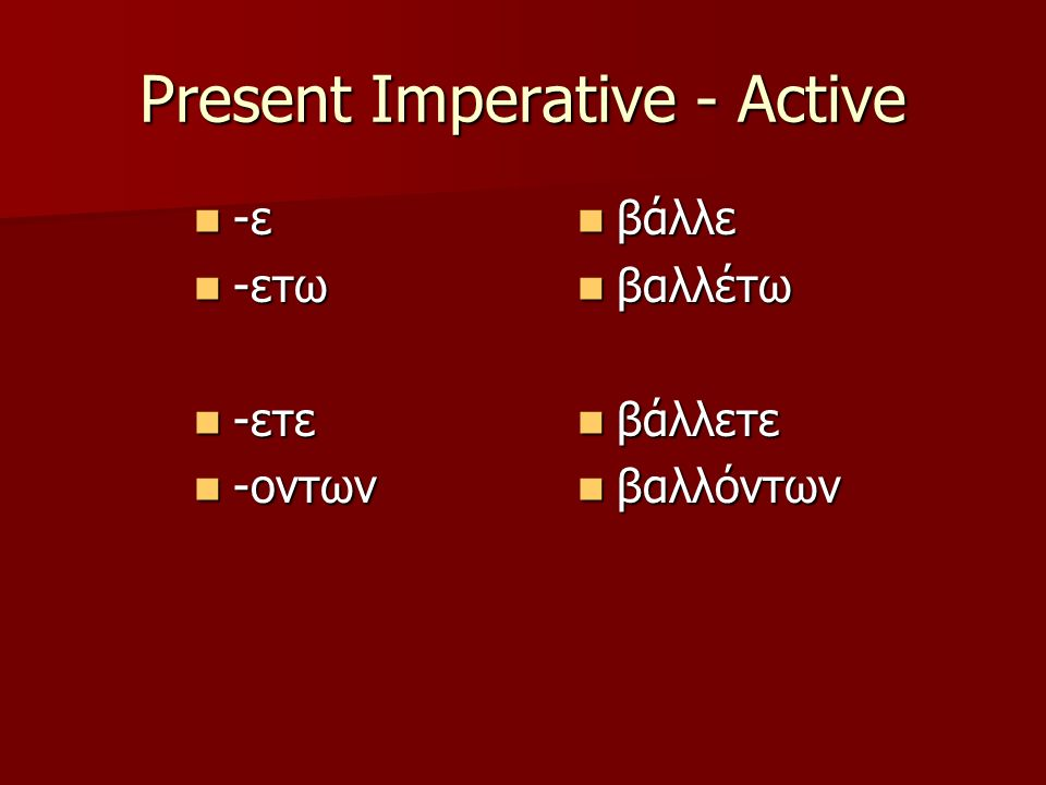 Present Imperative – Mid/Passive -ου < -εσο -ου < -εσο -εσθω -εσθω -εσθε -εσθε -εσθων -εσθων βάλλου βάλλου βαλλέσθω βαλλέσθω βάλλεσθε βάλλεσθε βαλλέσθων βαλλέσθων