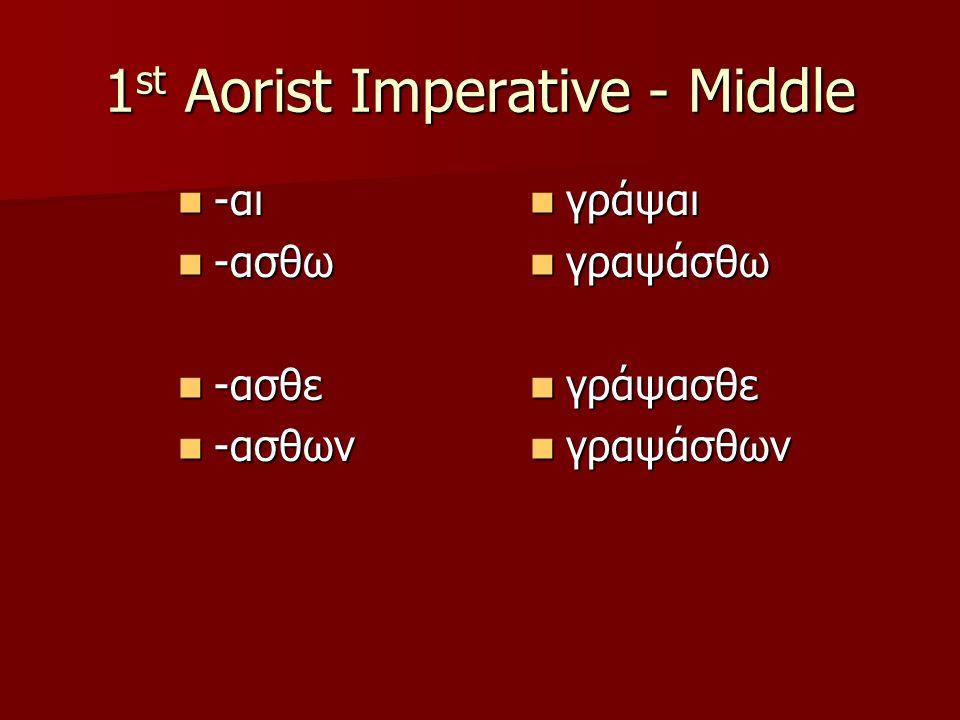 1 st Aorist Imperative - Middle -αι -αι -ασθω -ασθω -ασθε -ασθε -ασθων -ασθων γράψαι γράψαι γραψάσθω γραψάσθω γράψασθε γράψασθε γραψάσθων γραψάσθων