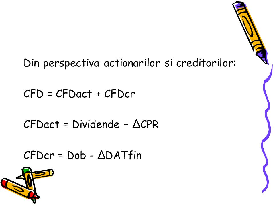 Din perspectiva actionarilor si creditorilor: CFD = CFDact + CFDcr CFDact = Dividende – ΔCPR CFDcr = Dob - ΔDATfin