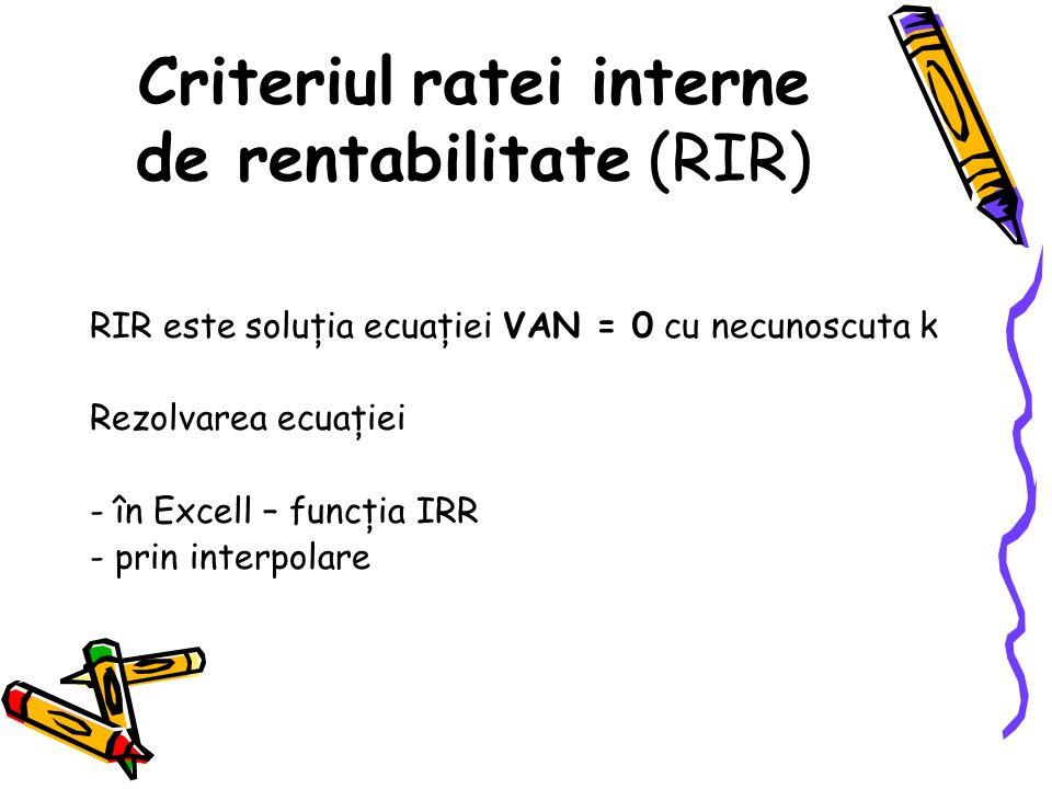 Criteriul ratei interne de rentabilitate (RIR) RIR este soluţia ecuaţiei VAN = 0 cu necunoscuta k Rezolvarea ecuaţiei - în Excell – funcţia IRR - prin interpolare